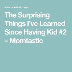 The Surprising Things I've Learned Since Having Kid #2 – Momtastic