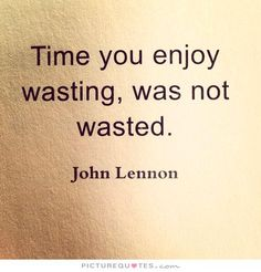 Time you enjoy wasting, was not wasted. Picture Quotes.