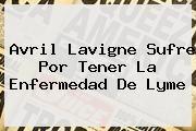http://tecnoautos.com/wp-content/uploads/imagenes/tendencias/thumbs/avril-lavigne-sufre-por-tener-la-enfermedad-de-lyme.jpg Avril Lavigne. Avril Lavigne sufre por tener la enfermedad de Lyme, Enlaces, Imágenes, Videos y Tweets - http://tecnoautos.com/actualidad/avril-lavigne-avril-lavigne-sufre-por-tener-la-enfermedad-de-lyme/