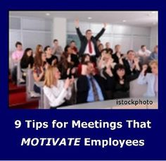 Link to Post on 9 Tips for Meetings That Motivate Employees http://howtomotivateemployeesnow.com/9-tips-for-meetings-that-motivate-employees/