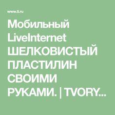 Мобильный LiveInternet ШЕЛКОВИСТЫЙ ПЛАСТИЛИН СВОИМИ РУКАМИ. | TVORYU - Дневник TVORYU |