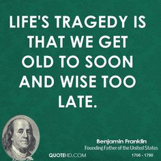 Benjamin Franklin Quotes - Life's Tragedy is that we get old to soon and wise too late. Amazing Quotes, Great Quotes, Quotes To Live By, Inspirational Quotes, Time Quotes, Ben Franklin Quotes, Study Quotes, Knowledge And Wisdom, Historical Quotes