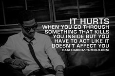 It hurts when you go through something that kills you inside, but you act like it doesn't affect you