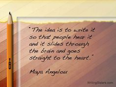 the idea is to write it so that people hear it and it slides through the brain and goes straight to the heart - maya angelou