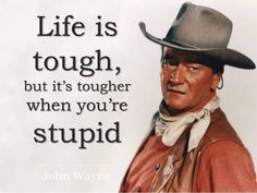 "john wayne.. Something my grandfather would say or as I heard growing up ""if you're going to be dumb you've gotta be tough"""