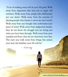 A lot of walking away will do your life good. Walk away from arguments that lead you to anger and nowhere. Walk away from people who deliberately put you down. Walk away from the practice of pleasi...