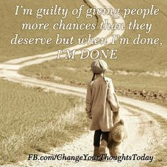 Im guilty of giving people more chances than they deserve but when I'm done, I'm done.