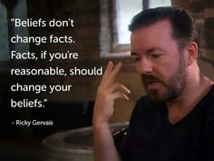 "Is this statement, ""Beliefs don't change facts. Facts, if you're reasonable, should change your beliefs."" a fact or a belief. Ricky Gervais needs to prove that this statement is a fact. Otherwise it is just a belief. And therefore, to be taken on faith. Great Quotes, Quotes To Live By, Me Quotes, Inspirational Quotes, Reason Quotes, Quick Quotes, Smart Quotes, Change Quotes, Crush Quotes"