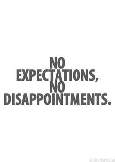 NO expectations, No disappointments!!