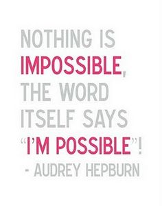 "Nothing is impossible. The word itself says ""I'm possible"" - Audrey Hepburn"
