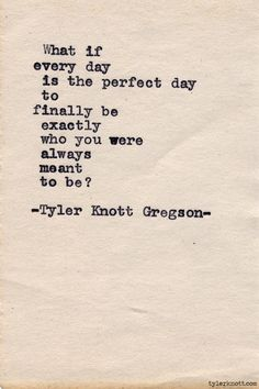 """What if every day is the perfect day to finally be exactly who you were always meant to be?"" - Typewriter Series by Tyler Knott Gregson Pretty Words, Beautiful Words, Cool Words, Great Quotes, Quotes To Live By, Inspirational Quotes, Motivational, Words Quotes, Me Quotes"