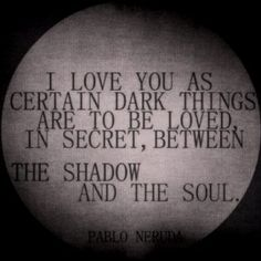 QUOTE | I love you as certain dark things are to be loved, in secret, between the shadow and the soul. -Pablo Neruda