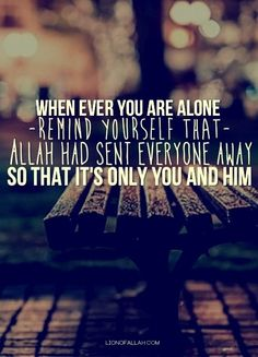 When ever you are alone, remind yourself that Allah has sent everyone away so that it's you and him.