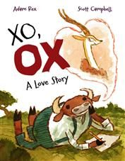 XO, OX by ADam Rex - Adam Rex's hilarious, sweet, and at times heartbreaking letters between a hopelessly romantic ox and a conceited, beautiful gazelle are paired perfectly with Scott Campbell's joyful illustrations to bring you a romance for the ages.