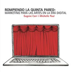 Rompiendo la quinta pared: marketing para las artes en la era digital. Eugene Carr & Michelle Paul. Fundación Autor