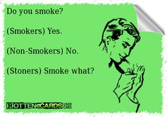 Do you smoke? (Smokers) Yes. (Non-Smokers) No. (Stoners) Smoke what? Haha soon meee