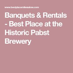 Banquets & Rentals - Best Place at the Historic Pabst Brewery