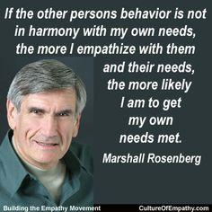 If the other person's behavior is not in harmony with my own needs, the more I empathize with them and their needs, the more likely I am to get my own needs met. - Marshall Rosenberg