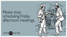 Please stop scheduling Friday afternoon meetings.