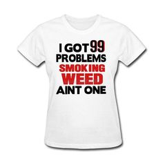 I Got 99 Problems Smoking Weed Ain't One T Shirt
