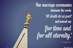 """Elder L. Tom Perry: """"Our marriage ceremonies eliminate the words 'til death do us part' and instead say 'for time and for all eternity.' """"   LDS General Conference #ldsconf #lds #quotes"""