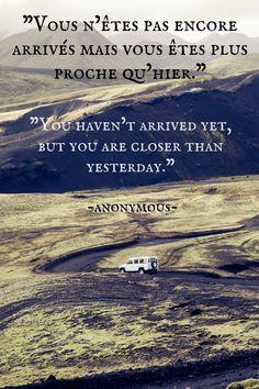 "Nous n'ėtes pas encore arrives main vows ėtes plus proche qu'hier"" - ""You haven't arrived yet, but you are closer than yesterday"" - Anonymous"
