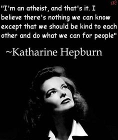 I'm an atheist, and that's it. I believe there's nothing we can know except that we should be kind each other and do what we can for people.  Katharine Hepburn
