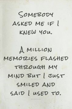 Someone asked me if I knew you. A million memories flashed through my mind but I just smiled and said I used to.