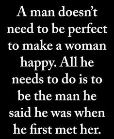 A man doesn't have to be perfect to make a woman happy. All he needs to do is be the man he said he was when he met her / relationship quote Quotable Quotes, Wisdom Quotes, True Quotes, Happiness Quotes, Heart Quotes, Smile Quotes, Happy Quotes, Quotes Quotes, Meaningful Quotes