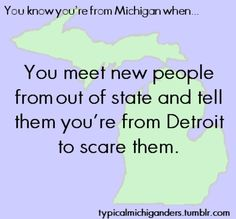 You Know You're From Michigan When... True, but I am from Detroit
