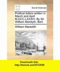 Political letters written in March and April M.DCC.LXXXIV. By Sir William Meridyth, Bart. (9781140842460) William Meredith , ISBN-10: 1140842463  , ISBN-13: 978-1140842460 ,  , tutorials , pdf , ebook , torrent , downloads , rapidshare , filesonic , hotfile , megaupload , fileserve
