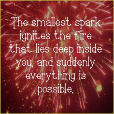 "The smallest spark ignites the fire that lies deep inside you, and suddenly everything is possible. Visit me at http://www.JenniferHerndon.com and discover your path to erasing ""impossible."" #inspiration #quotes"