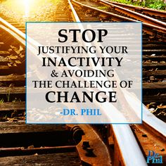 Stop justifying your inactivity and avoiding the challenge of change. #DrPhil