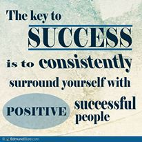 The key to success is to consistently surround yourself with POSITIVE successful people.
