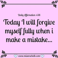 Daily Affirmation #38 Today I will forgive myself FULLY when I make a mistake…