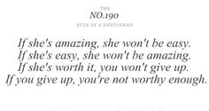 if she's amazing,she wont be easy. if she's easy, she wont be amazing. if u give up, u r NOT WORTHY ENOUGH.