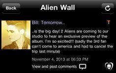 [05.11.2013] \ BTK APP TWINS - Bill: Amanha...  ...é o grande dia! Os 2 Aliens estão vindo para o nosso estúdio para ouvir uma prévia exclusiva do álbum. Estou tão animado!!! (infelizmente o terceiro fã não pode vir para a América e teve que cancelar a viagem de último minuto)
