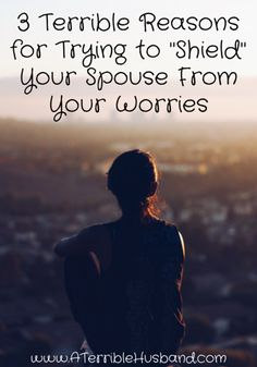 """There are so many bad reasons to not try and """"shield"""" your spouse from your worries. Any good ones?"""