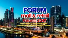 Forum Mall&Retail Panama 2017  Innovando y transformando la industria de los Centros Comerciales y el Retail