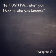 Be Positive, what you think is who you become