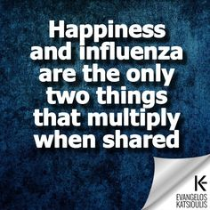 Happiness and influenza are the only two things that multiply, when shared