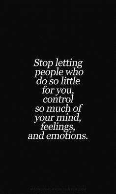 Stop letting people who do so little for you control so much of your mind feelings and emotions. - Click image to find more quotes Pinterest pins