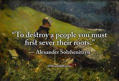 """To destroy a people you must first sever their roots."" — Alexander Solzhenitzyn"