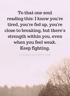 Inspirational Quotes To that one soul reading this: I know you're tired, you're fed up - Quotes Fed Up Quotes, Try Quotes, Quotes To Live By, Try Your Best Quotes, Strength Quotes For Women, Inspirational Quotes About Strength, Motivational Quotes, Inspirational Quotes For Depression, Inspiring Sayings
