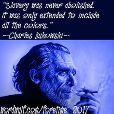 """http://wordwulf.com/foretime ~Quote: """"Slavery was never abolished. It was only extended to include all the colors."""" ~Charles Bukowski~"""
