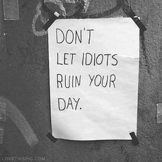 Don't let idiots ruin your day quotes positive quotes quote positive idiots stay happy positvity