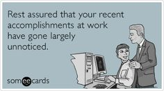 Free and Funny Workplace Ecard: Rest assured that your recent accomplishments at work have gone largely unnoticed. Create and send your own custom Workplace ecard. Office Humor, Work Humor, Unappreciated Quotes, Funny Quotes, Funny Memes, Hilarious, Hate My Job, Work Quotes, E Cards