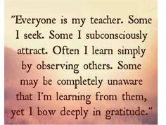 Everyone is my teacher. Some I seek. Some I subconsciously attract. Often I learn simply by observing others. Some may be completely unaware that I'm learning from then, yet I bow deeply in gratitude. Great Quotes, Quotes To Live By, Inspirational Quotes, Awesome Quotes, Random Quotes, Fabulous Quotes, Change Quotes, Motivational Quotes, Be My Teacher