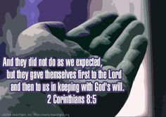 2 Corinthians 8:5—And they did not do as we expected, but they gave themselves first to the Lord and then to us in keeping with God's will.