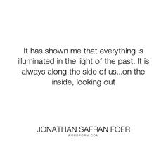 """Jonathan Safran Foer - """"It has shown me that everything is illuminated in the light of the past. It is always..."""". life, past, illumination"""